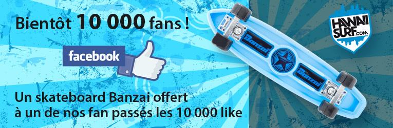 Un skateboard Banzai à gagner pour les 10000 fans de la page HawaiiSurf.com !